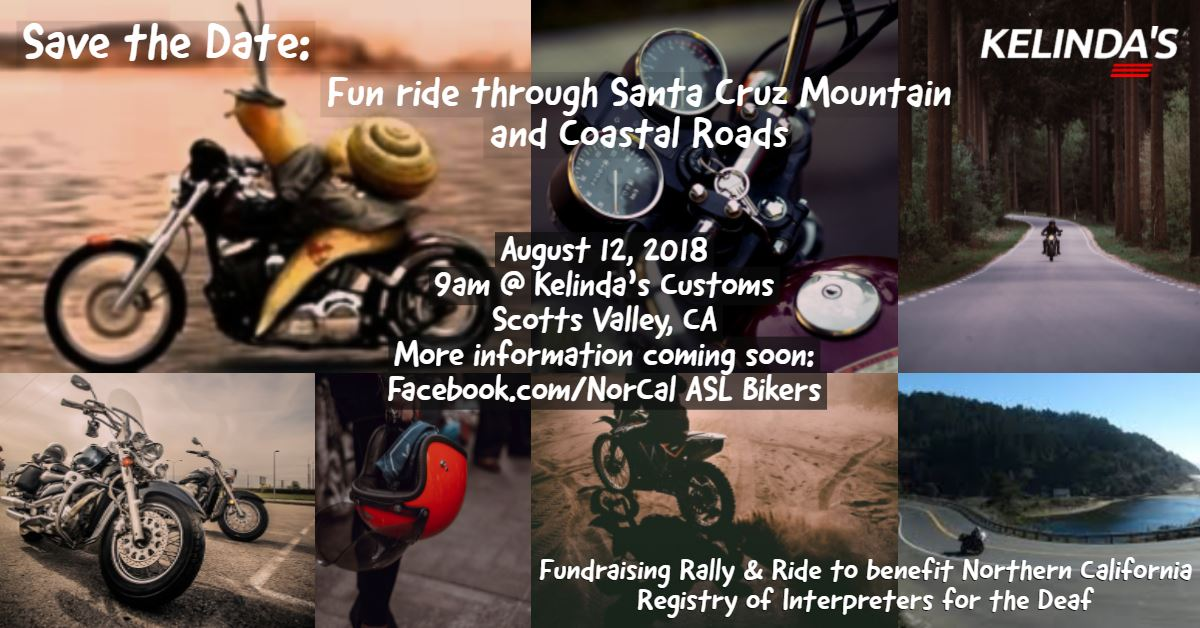 Save the Date Fun ride through Santa Cruz Mountain and Coastal Roads. August 12, 2018. 9am @ Kelinda's Customs, Scotts Valley, CA. More information coming soon Facebook.comNorCAL ASL Bikers. Fundraising Rally & Ride to benefit Northern California Registry of Interpreters for the Deaf.