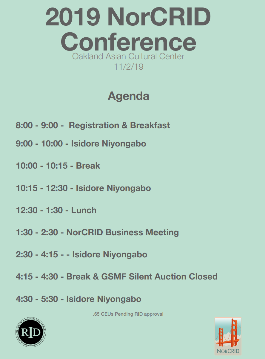 2019 NorCRID Conference Oakland Asian Cultural Center 11219  Agenda  800 - 900 - Registration & Breakfast 900 - 1000 - Isidore Niyongabo 1000 - 1015 - Break 1015 - 1230 - Isidore Niyongabo 1230 - 130 - Lunch 130 - 230 - NorCRID Business Meeting 230 - 415 - Isidore Niyongabo 415 - 430 - Break & GSMF Silent Auction Closed 430 - 530 - Isidore Niyongabo  .65 CEUs Pending RID Approval  RID Logo  NorCRID Logo